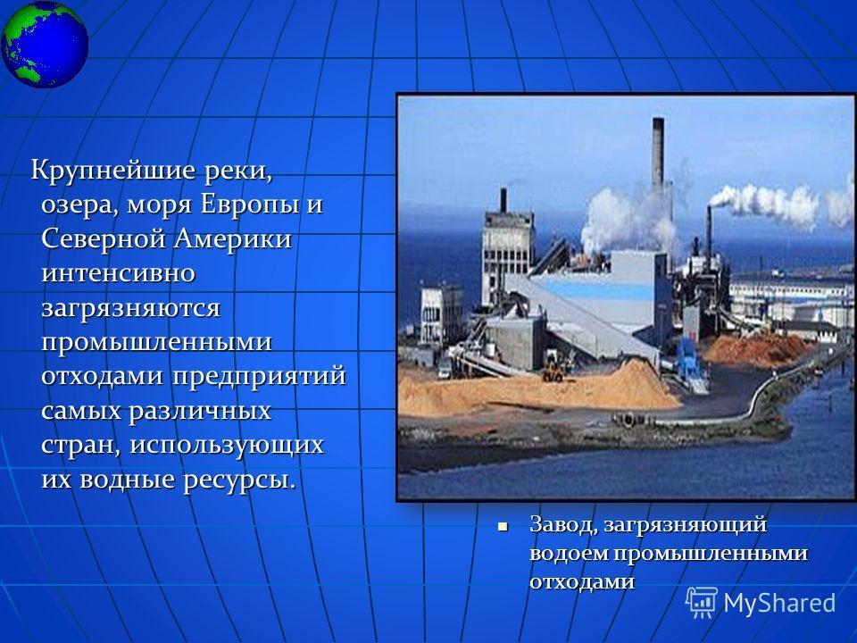 Завод, загрязняющий водоем промышленными отходами Завод, загрязняющий водоем промышленными отходами Крупнейшие реки, озера, моря Европы и Северной Америки интенсивно загрязняются промышленными отходами предприятий самых различных стран, использующих