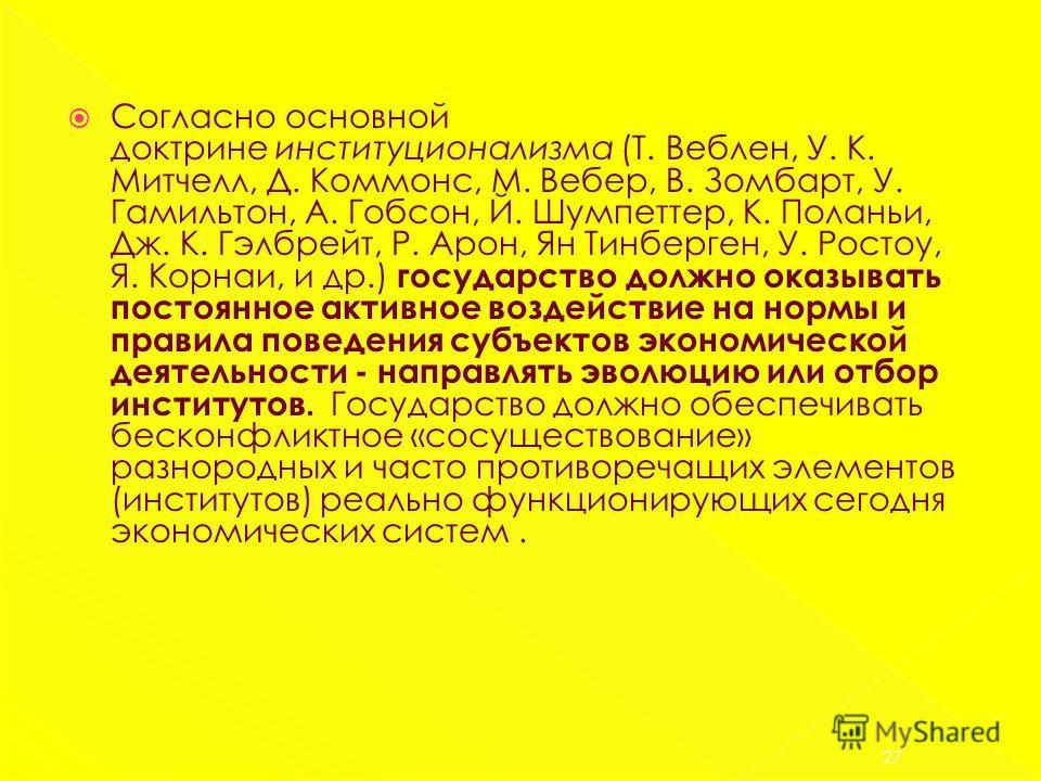 Согласно основной доктрине институционализма (Т. Веблен, У. К. Митчелл, Д. Коммонс, М. Вебер, В. Зомбарт, У. Гамильтон, А. Гобсон, Й. Шумпеттер, К. Поланьи, Дж. К. Гэлбрейт, Р. Арон, Ян Тинберген, У. Ростоу, Я. Корнаи, и др.) государство должно оказы