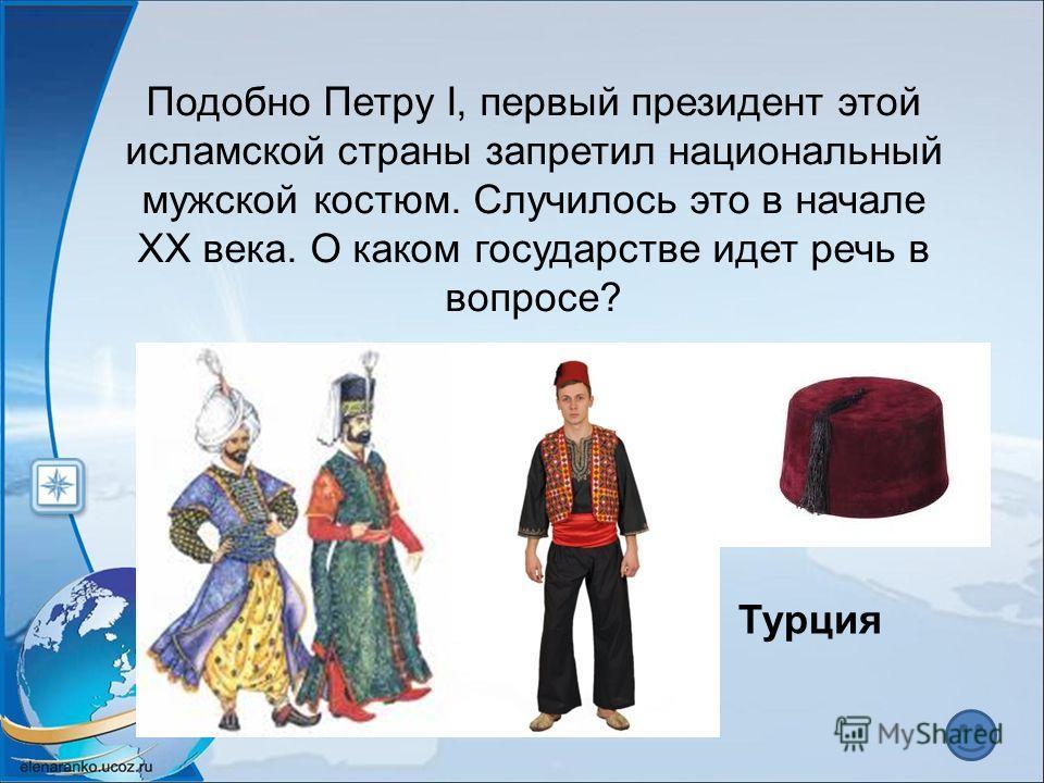 Подобно Петру I, первый президент этой исламской страны запретил национальный мужской костюм. Случилось это в начале XX века. О каком государстве идет речь в вопросе? Турция