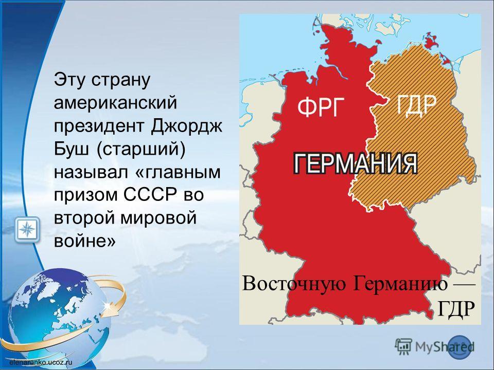 Эту страну американский президент Джордж Буш (старший) называл «главным призом СССР во второй мировой войне» Восточную Германию ГДР