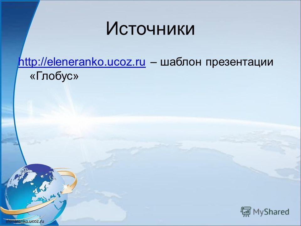Источники http://eleneranko.ucoz.ruhttp://eleneranko.ucoz.ru – шаблон презентации «Глобус»