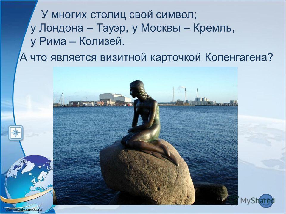 У многих столиц свой символ; у Лондона – Тауэр, у Москвы – Кремль, у Рима – Колизей. А что является визитной карточкой Копенгагена?