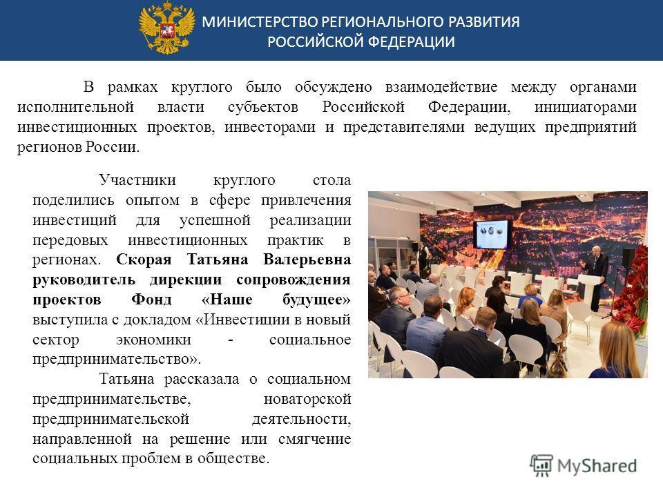 МИНИСТЕРСТВО РЕГИОНАЛЬНОГО РАЗВИТИЯ РОССИЙСКОЙ ФЕДЕРАЦИИ В рамках круглого было обсуждено взаимодействие между органами исполнительной власти субъектов Российской Федерации, инициаторами инвестиционных проектов, инвесторами и представителями ведущих