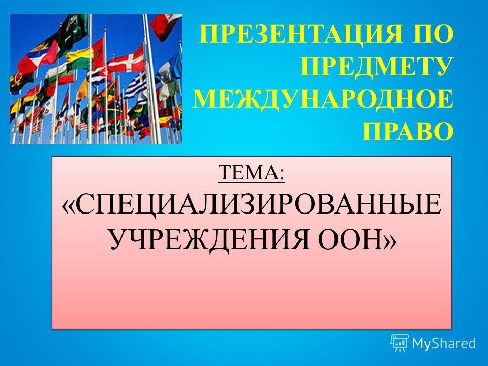 ПРЕЗЕНТАЦИЯ ПО ПРЕДМЕТУ МЕЖДУНАРОДНОЕ ПРАВО ТЕМА: «СПЕЦИАЛИЗИРОВАННЫЕ УЧРЕЖДЕНИЯ ООН»