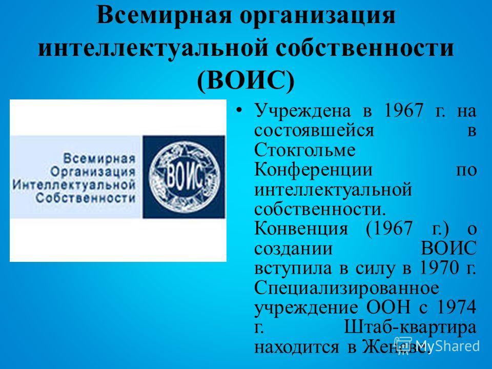 Всемирная организация интеллектуальной собственности (ВОИС) Учреждена в 1967 г. на состоявшейся в Стокгольме Конференции по интеллектуальной собственности. Конвенция (1967 г.) о создании ВОИС вступила в силу в 1970 г. Специализированное учреждение ОО