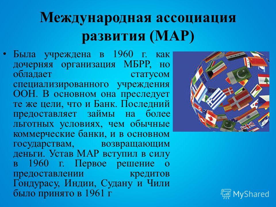 Международная ассоциация развития (МАР) Была учреждена в 1960 г. как дочерняя организация МБРР, но обладает статусом специализированного учреждения ООН. В основном она преследует те же цели, что и Банк. Последний предоставляет займы на более льготных