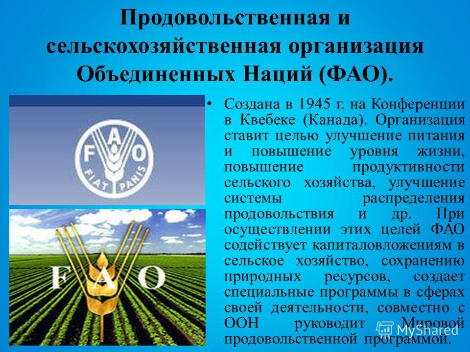 Продовольственная и сельскохозяйственная организация Объединенных Наций (ФАО). Создана в 1945 г. на Конференции в Квебеке (Канада). Организация ставит целью улучшение питания и повышение уровня жизни, повышение продуктивности сельского хозяйства, улу