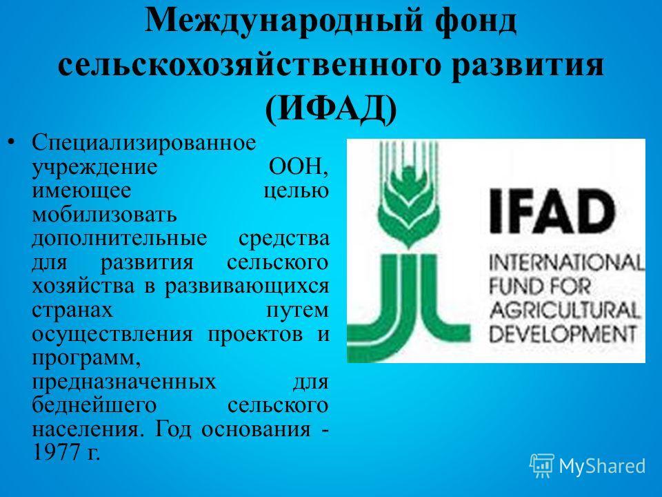 Международный фонд сельскохозяйственного развития (ИФАД) Специализированное учреждение ООН, имеющее целью мобилизовать дополнительные средства для развития сельского хозяйства в развивающихся странах путем осуществления проектов и программ, предназна