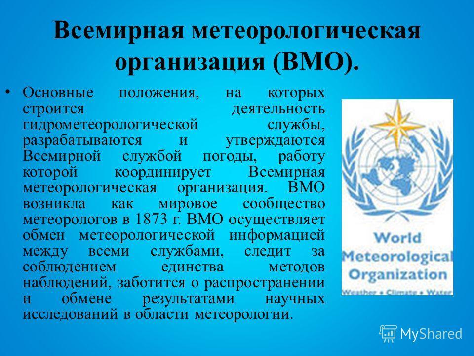 Всемирная метеорологическая организация (ВМО). Основные положения, на которых строится деятельность гидрометеорологической службы, разрабатываются и утверждаются Всемирной службой погоды, работу которой координирует Всемирная метеорологическая органи