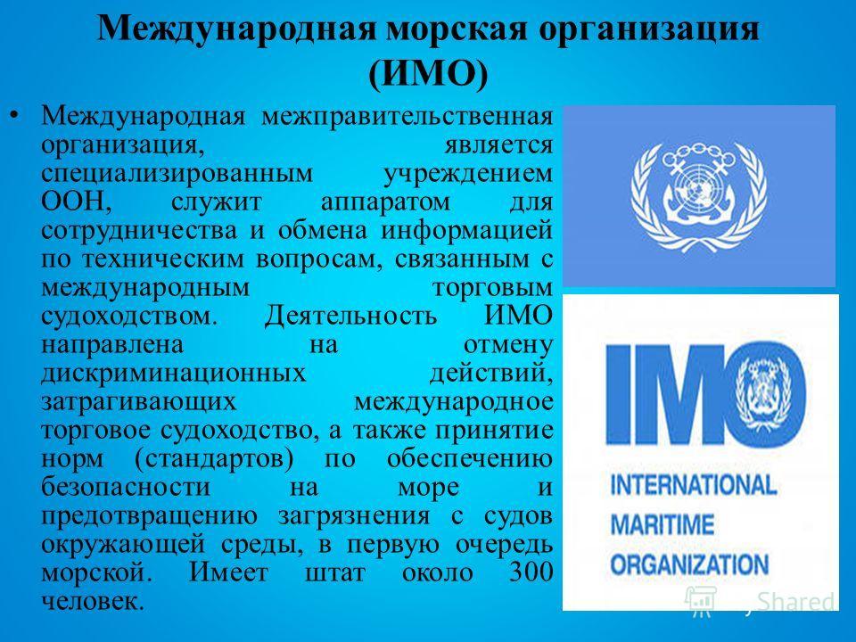 Международная морская организация (ИМО) Международная межправительственная организация, является специализированным учреждением ООН, служит аппаратом для сотрудничества и обмена информацией по техническим вопросам, связанным с международным торговым