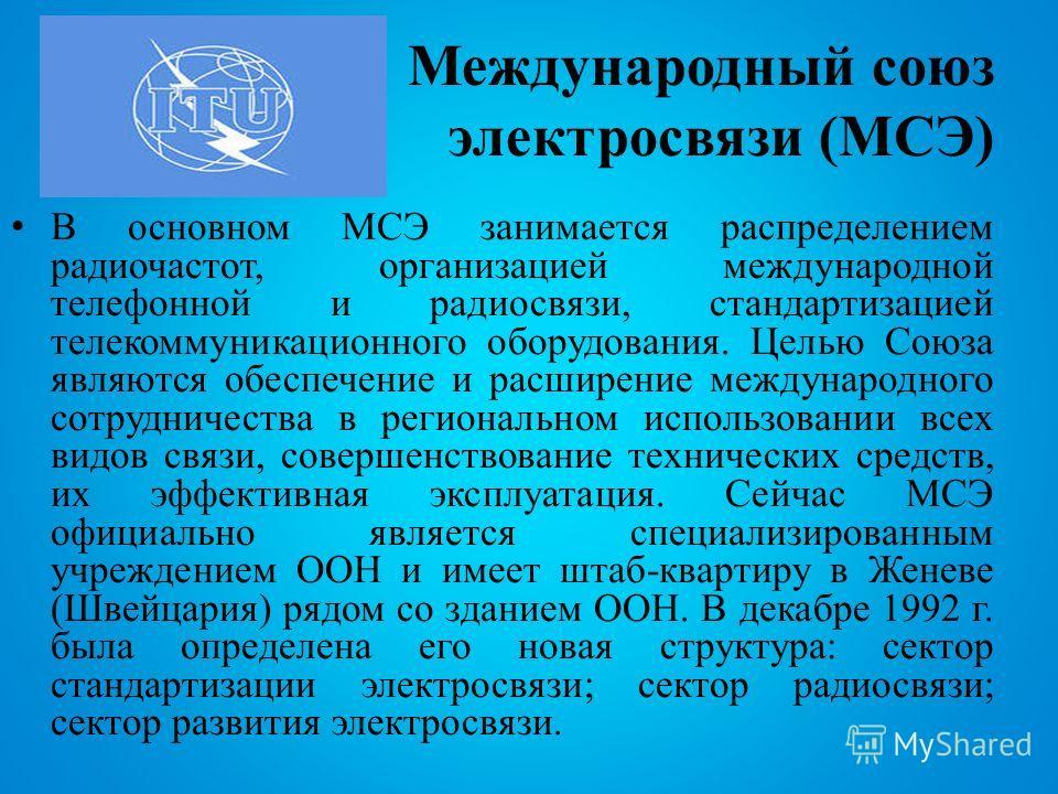 Международный союз электросвязи (МСЭ) В основном МСЭ занимается распределением радиочастот, организацией международной телефонной и радиосвязи, стандартизацией телекоммуникационного оборудования. Целью Союза являются обеспечение и расширение междунар