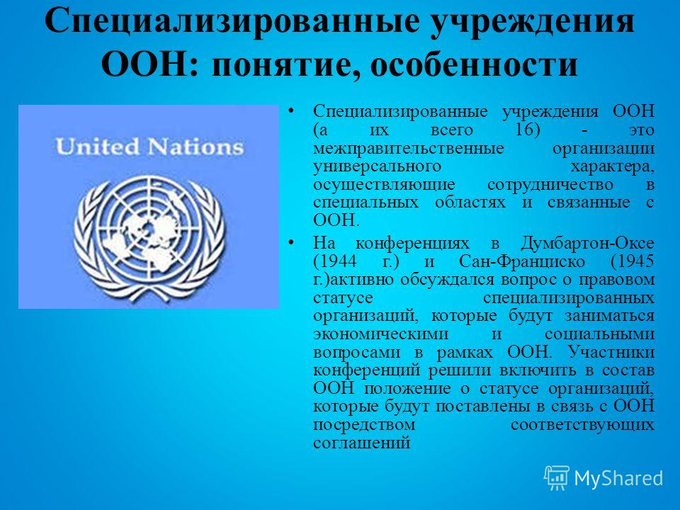 Специализированные учреждения ООН: понятие, особенности Специализированные учреждения ООН (а их всего 16) - это межправительственные организации универсального характера, осуществляющие сотрудничество в специальных областях и связанные с ООН. На конф