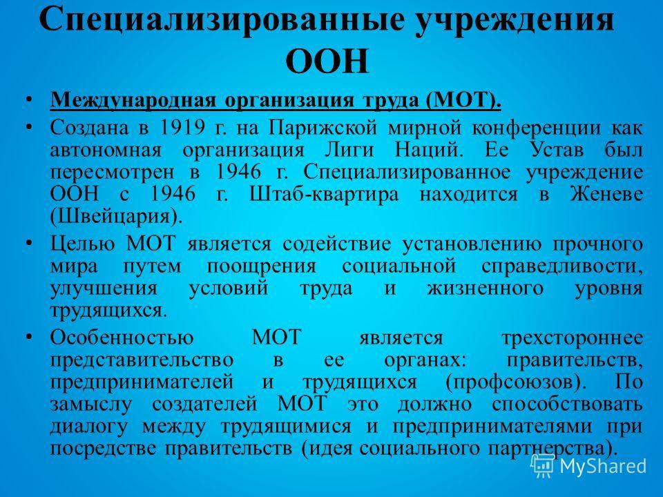 Специализированные учреждения ООН Международная организация труда (МОТ). Создана в 1919 г. на Парижской мирной конференции как автономная организация Лиги Наций. Ее Устав был пересмотрен в 1946 г. Специализированное учреждение ООН с 1946 г. Штаб-квар