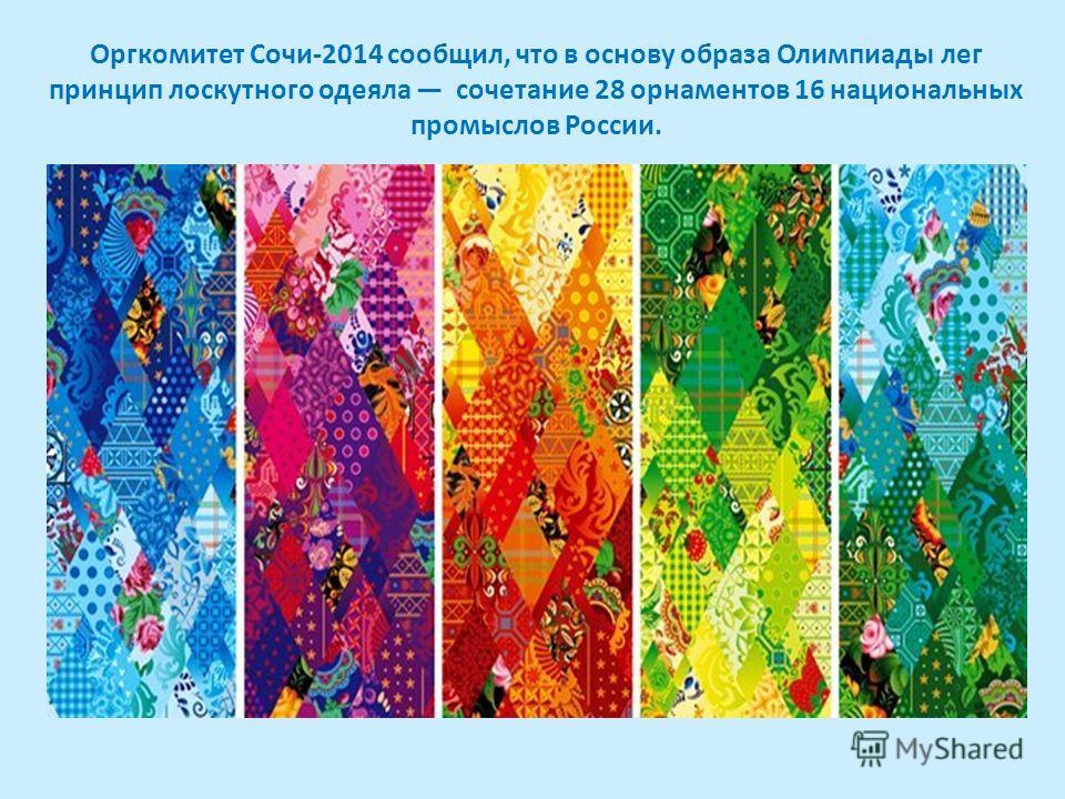 Оргкомитет Сочи-2014 сообщил, что в основу образа Олимпиады лег принцип лоскутного одеяла сочетание 28 орнаментов 16 национальных промыслов России.