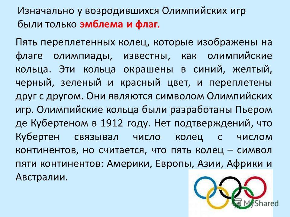 Изначально у возродившихся Олимпийских игр были только эмблема и флаг. Пять переплетенных колец, которые изображены на флаге олимпиады, известны, как олимпийские кольца. Эти кольца окрашены в синий, желтый, черный, зеленый и красный цвет, и переплете