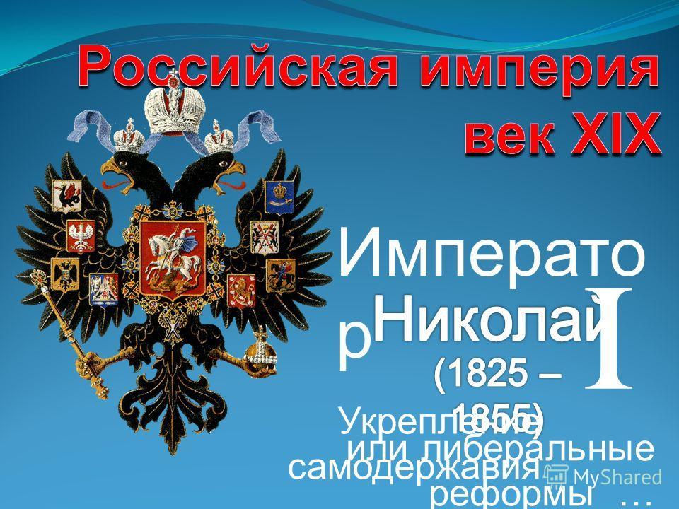 Императо р или либеральные реформы … Укрепление самодержавия I