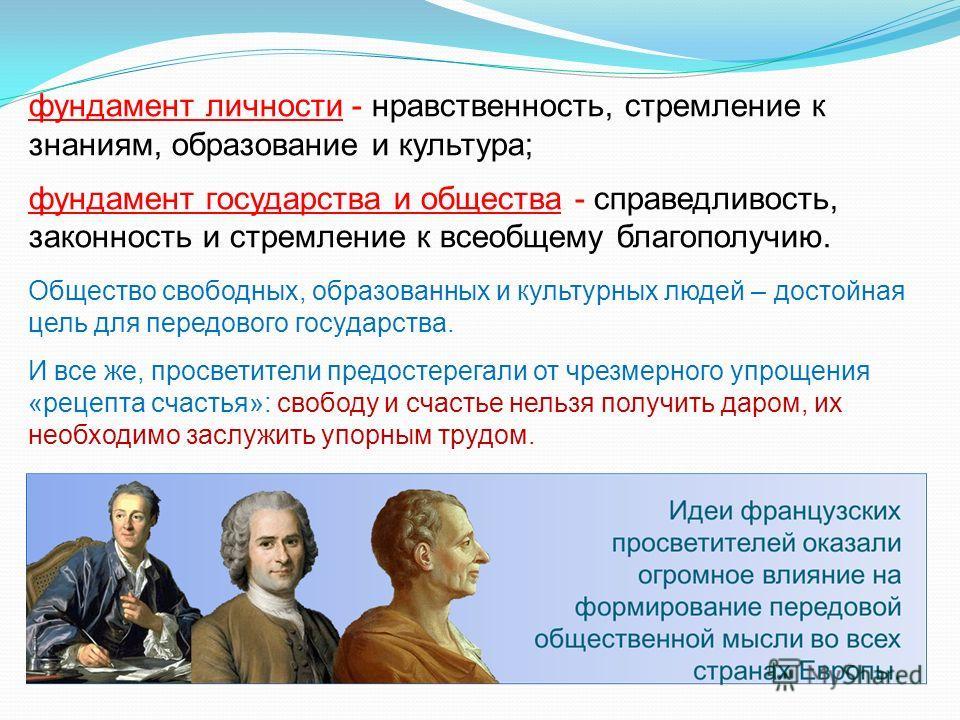 фундамент личности - нравственность, стремление к знаниям, образование и культура; фундамент государства и общества - справедливость, законность и стремление к всеобщему благополучию. Общество свободных, образованных и культурных людей – достойная це