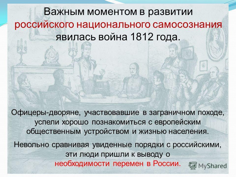 Офицеры-дворяне, участвовавшие в заграничном походе, успели хорошо познакомиться с европейским общественным устройством и жизнью населения. Невольно сравнивая увиденные порядки с российскими, эти люди пришли к выводу о необходимости перемен в России.