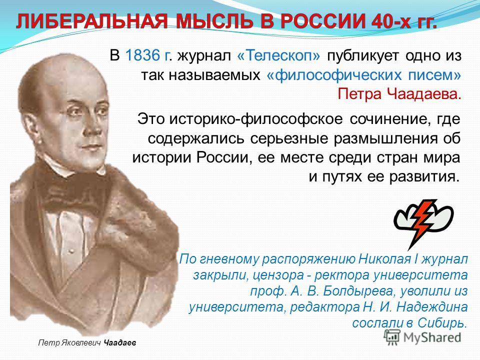 В 1836 г. журнал «Телескоп» публикует одно из так называемых «философических писем» Петра Чаадаева. Это историко-философское сочинение, где содержались серьезные размышления об истории России, ее месте среди стран мира и путях ее развития. По гневном