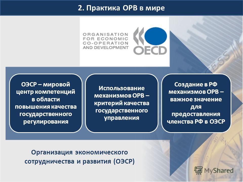2. Практика ОРВ в мире Организация экономического сотрудничества и развития (ОЭСР) ОЭСР – мировой центр компетенций в области повышения качества государственного регулирования Использование механизмов ОРВ – критерий качества государственного управлен