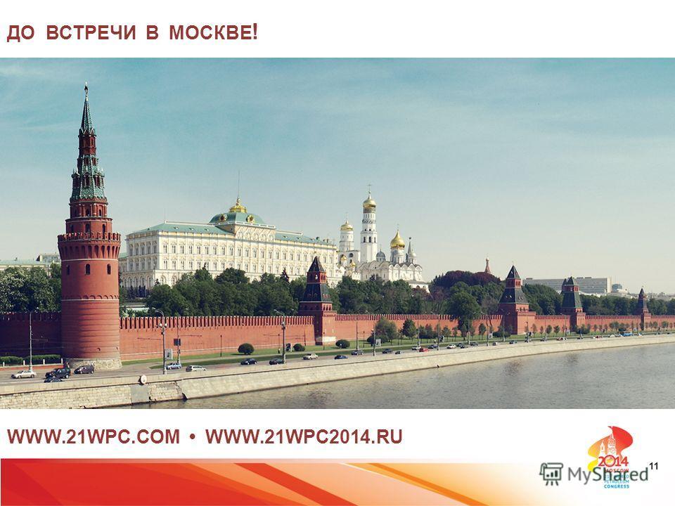 WWW.21WPC.COM WWW.21WPC2014. RU ДО ВСТРЕЧИ В МОСКВЕ ! 11