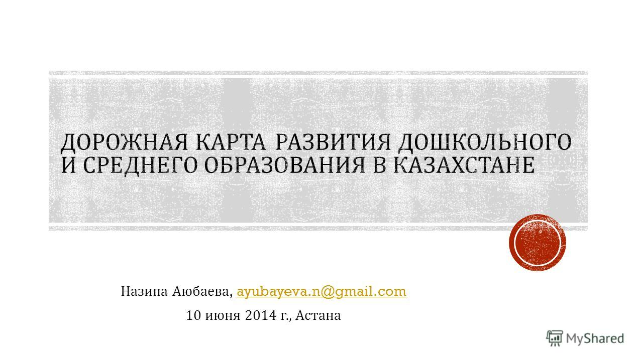 Назипа Аюбаева, ayubayeva.n@gmail.comayubayeva.n@gmail.com 10 июня 2014 г., Астана