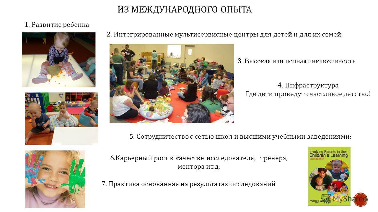 1. Развитие ребенка 2. Интегрированные мультисервисные центры для детей и для их семей 3. Высокая или полная инклюзивность 5. Сотрудничество с сетью школ и высшими учебными заведениями ; 6. Карьерный рост в качестве исследователя, тренера, ментора ит