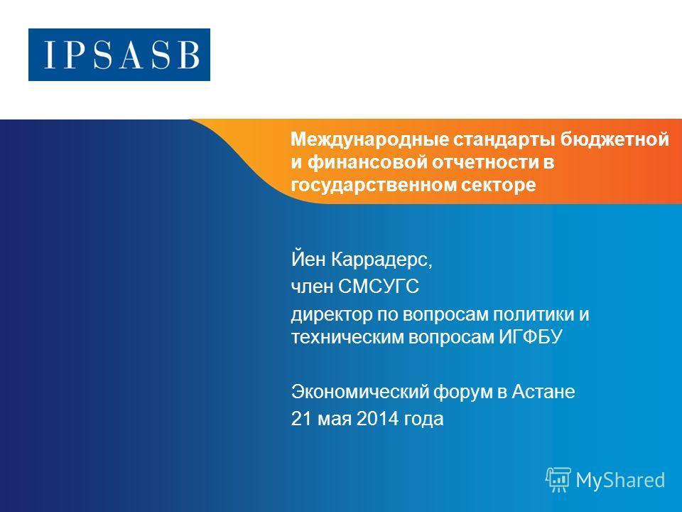 Международные стандарты бюджетной и финансовой отчетности в государственном секторе Йен Каррадерс, член СМСУГС директор по вопросам политики и техническим вопросам ИГФБУ Экономический форум в Астане 21 мая 2014 года