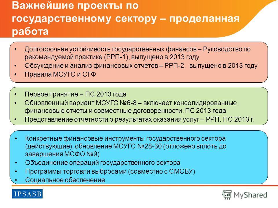 Первое принятие – ПС 2013 года Обновленный вариант МСУГС 6-8 – включает консолидированные финансовые отчеты и совместные договоренности, ПС 2013 года Представление отчетности о результатах оказания услуг – РРП, ПС 2013 г. Важнейшие проекты по государ