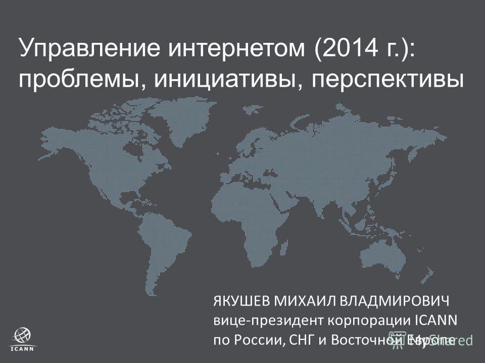 Управление интернетом (2014 г.): проблемы, инициативы, перспективы ЯКУШЕВ МИХАИЛ ВЛАДМИРОВИЧ вице-президент корпорации ICANN по России, СНГ и Восточной Европе
