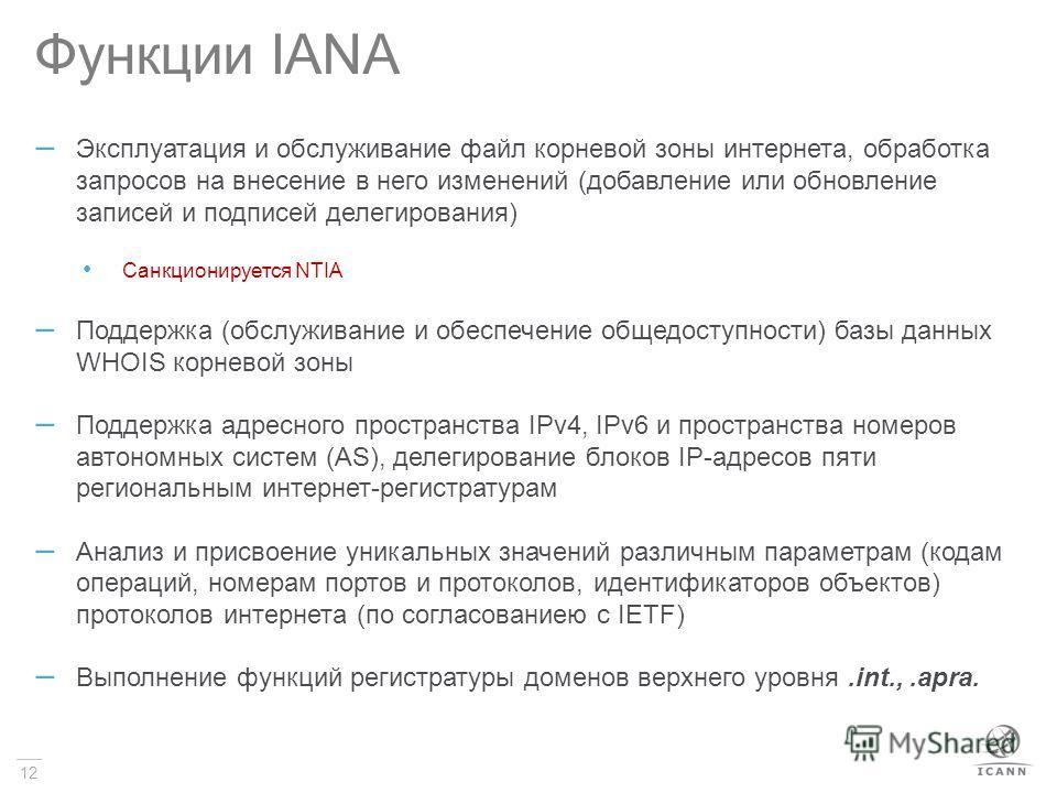 12 Функции IANA – Эксплуатация и обслуживание файл корневой зоны интернета, обработка запросов на внесение в него изменений (добавление или обновление записей и подписей делегирования) Санкционируется NTIA – Поддержка (обслуживание и обеспечение обще