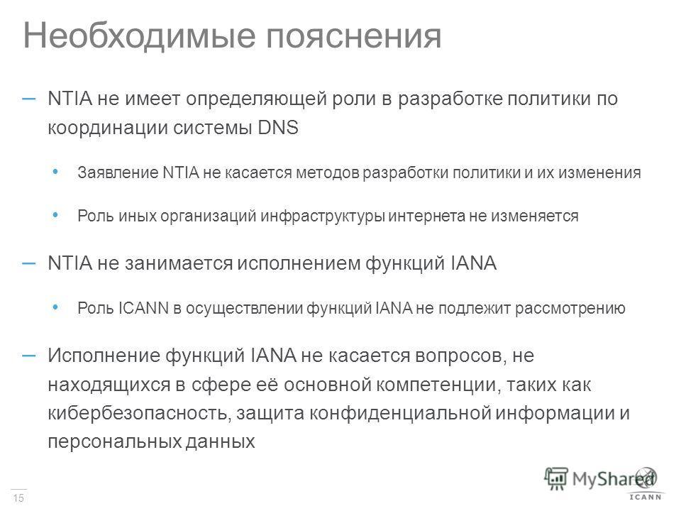 15 Необходимые пояснения – NTIA не имеет определяющей роли в разработке политики по координации системы DNS Заявление NTIA не касается методов разработки политики и их изменения Роль иных организаций инфраструктуры интернета не изменяется – NTIA не з