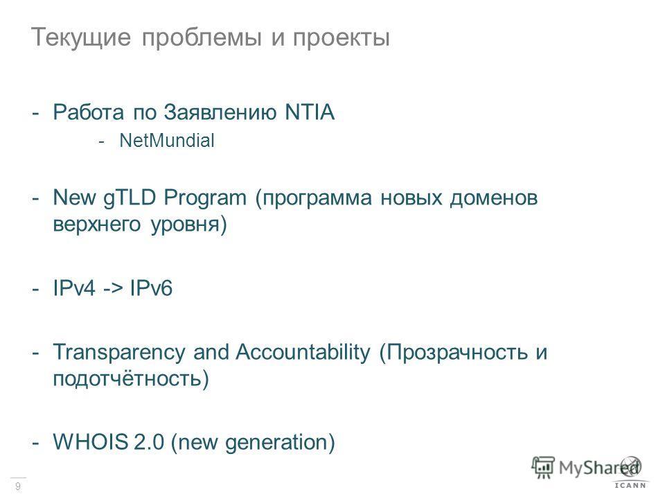 9 -Pабота по Заявлению NTIA -NetMundial -New gTLD Program (программа новых доменов верхнего уровня) -IPv4 -> IPv6 -Transparency and Accountability (Прозрачность и подотчётность) -WHOIS 2.0 (new generation) Текущие проблемы и проекты