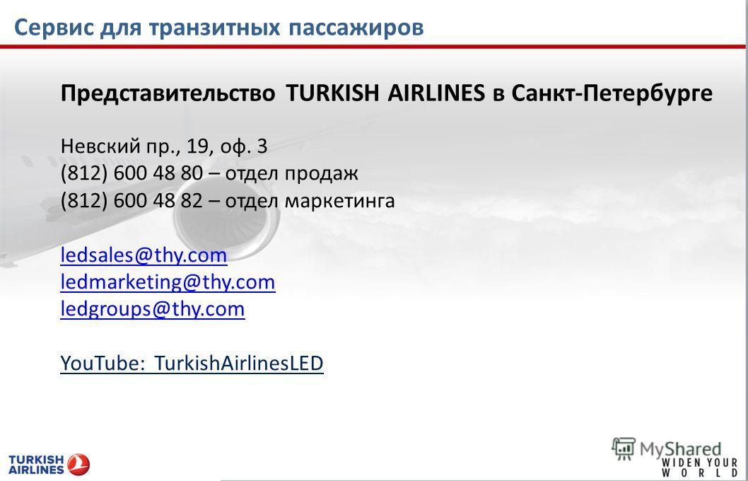 Сервис для транзитных пассажиров Представительство TURKISH AIRLINES в Санкт-Петербурге Невский пр., 19, оф. 3 (812) 600 48 80 – отдел продаж (812) 600 48 82 – отдел маркетинга ledsales@thy.com ledmarketing@thy.com ledgroups@thy.com YouTube: TurkishAi