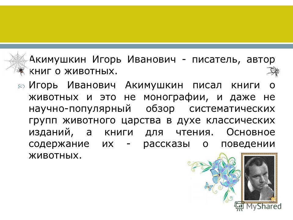 Акимушкин Игорь Иванович - писатель, автор книг о животных. Игорь Иванович Акимушкин писал книги о животных и это не монографии, и даже не научно-популярный обзор систематических групп животного царства в духе классических изданий, а книги для чтения
