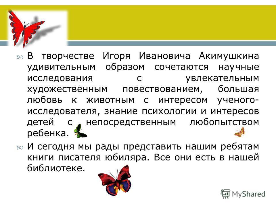 В творчестве Игоря Ивановича Акимушкина удивительным образом сочетаются научные исследования с увлекательным художественным повествованием, большая любовь к животным с интересом ученого- исследователя, знание психологии и интересов детей с непосредст