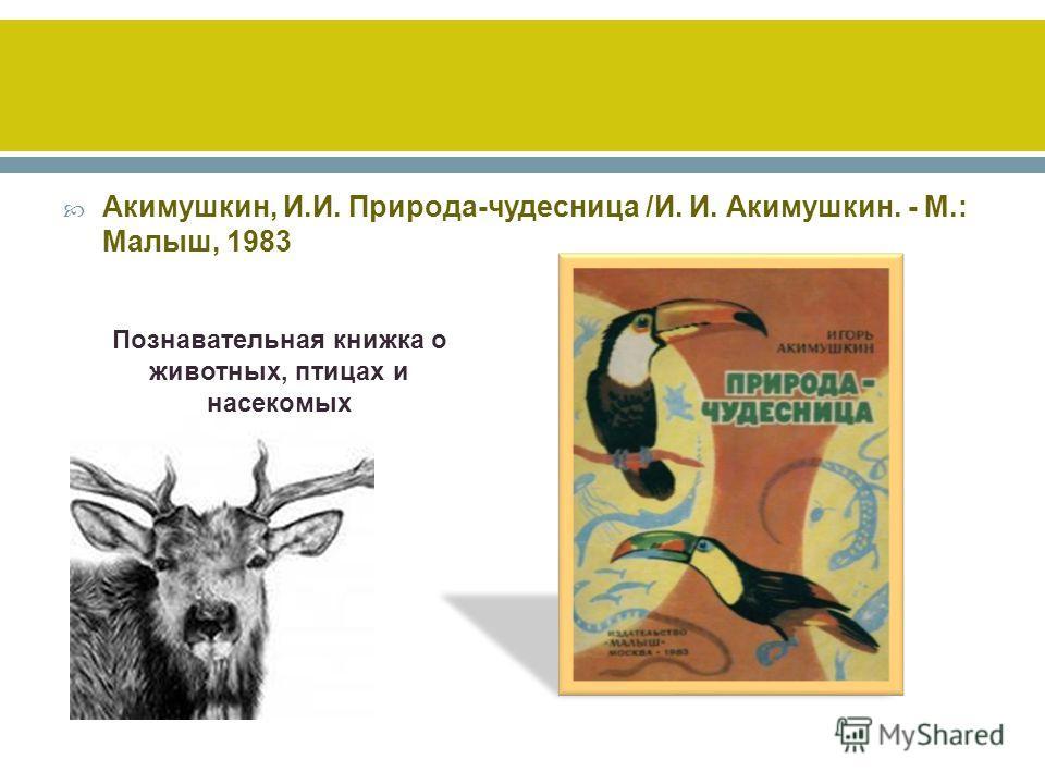 Акимушкин, И.И. Природа-чудесница /И. И. Акимушкин. - М.: Малыш, 1983 Познавательная книжка о животных, птицах и насекомых