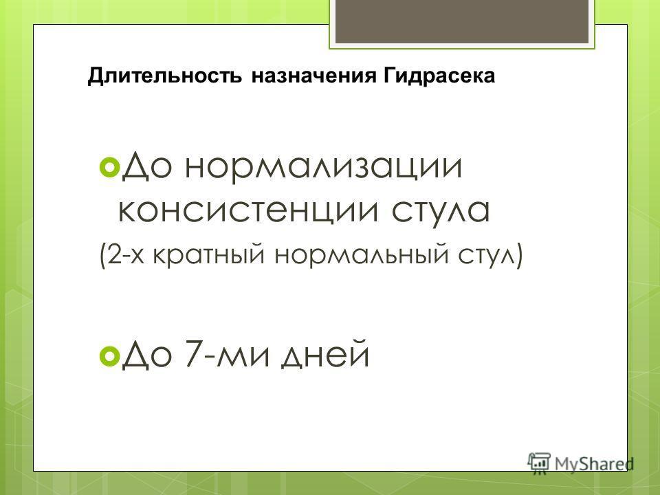 Длительность назначения Гидрасека До нормализации консистенции стула (2-х кратный нормальный стул) До 7-ми дней
