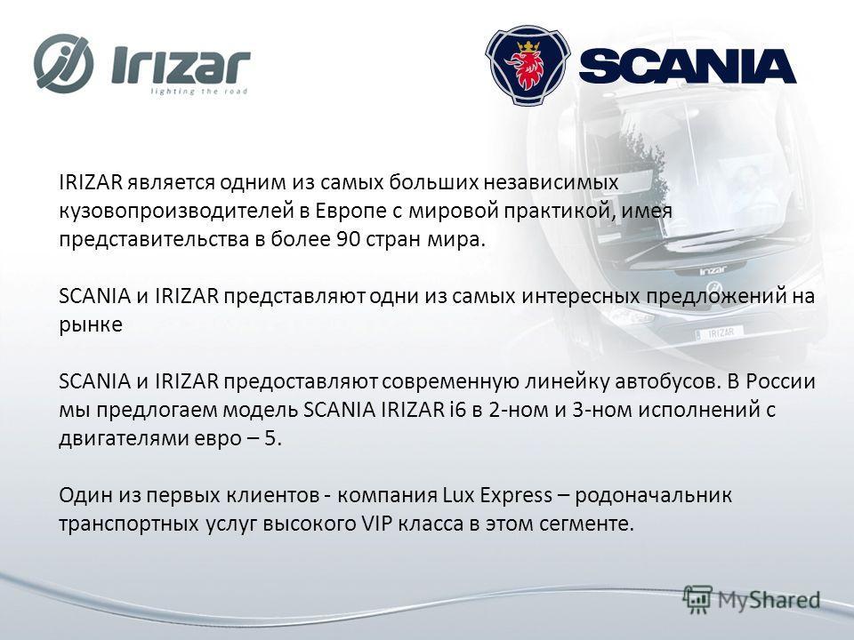 IRIZAR является одним из самых больших независимых кузовопроизводителей в Европе с мировой практикой, имея представительства в более 90 стран мира. SCANIA и IRIZAR представляют одни из самых интересных предложений на рынке SCANIA и IRIZAR предоставля