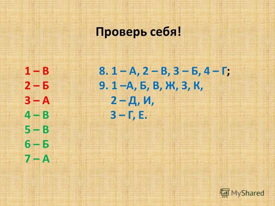 1 – В 8. 1 – А, 2 – В, 3 – Б, 4 – Г; 2 – Б 9. 1 –А, Б, В, Ж, З, К, 3 – А 2 – Д, И, 4 – В 3 – Г, Е. 5 – В 6 – Б 7 – А Проверь себя!