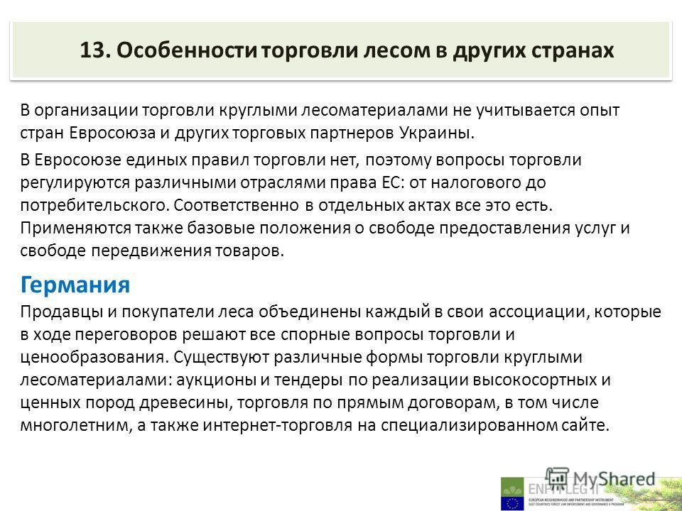 13. Особенности торговли лесом в других странах В организации торговли круглыми лесоматериалами не учитывается опыт стран Евросоюза и других торговых партнеров Украины. В Евросоюзе единых правил торговли нет, поэтому вопросы торговли регулируются раз