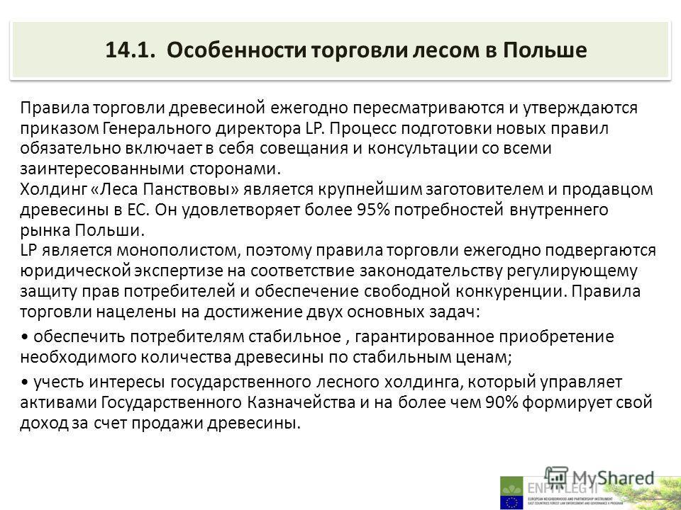 14.1. Особенности торговли лесом в Польше Правила торговли древесиной ежегодно пересматриваются и утверждаются приказом Генерального директора LP. Процесс подготовки новых правил обязательно включает в себя совещания и консультации со всеми заинтерес