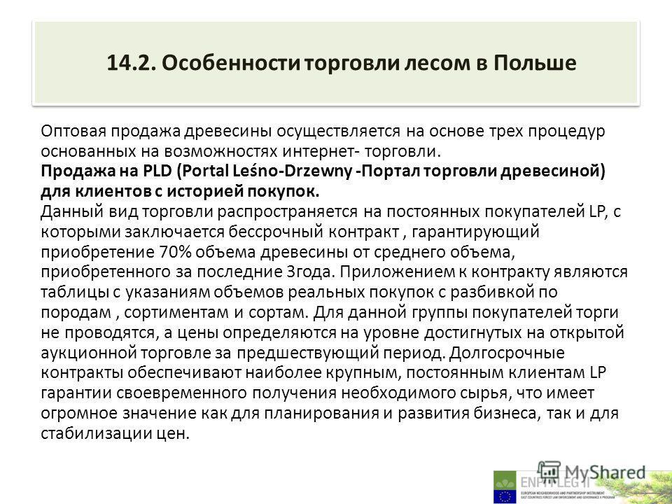 14.2. Особенности торговли лесом в Польше Оптовая продажа древесины осуществляется на основе трех процедур основанных на возможностях интернет- торговли. Продажа на PLD (Portal Leśno-Drzewny -Портал торговли древесиной) для клиентов с историей покупо
