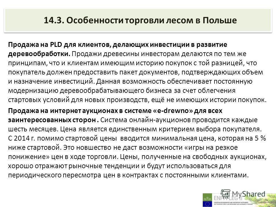14.3. Особенности торговли лесом в Польше Продажа на PLD для клиентов, делающих инвестиции в развитие деревообработки. Продажи древесины инвесторам делаются по тем же принципам, что и клиентам имеющим историю покупок с той разницей, что покупатель до