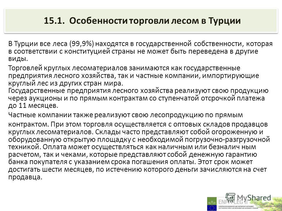 15.1. Особенности торговли лесом в Турции В Турции все леса (99,9%) находятся в государственной собственности, которая в соответствии с конституцией страны не может быть переведена в другие виды. Торговлей круглых лесоматериалов занимаются как госуда