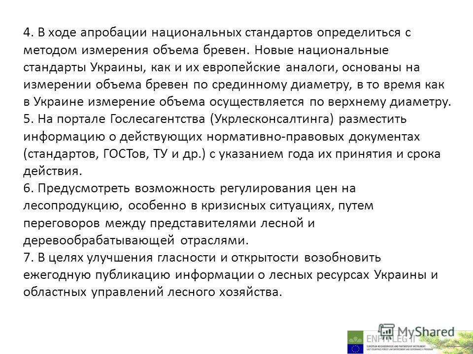 4. В ходе апробации национальных стандартов определиться с методом измерения объема бревен. Новые национальные стандарты Украины, как и их европейские аналоги, основаны на измерении объема бревен по срединному диаметру, в то время как в Украине измер