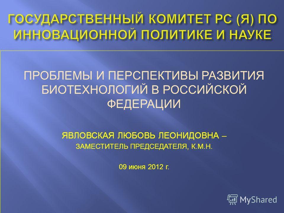 ПРОБЛЕМЫ И ПЕРСПЕКТИВЫ РАЗВИТИЯ БИОТЕХНОЛОГИЙ В РОССИЙСКОЙ ФЕДЕРАЦИИ ЯВЛОВСКАЯ ЛЮБОВЬ ЛЕОНИДОВНА – ЗАМЕСТИТЕЛЬ ПРЕДСЕДАТЕЛЯ, К.М.Н. 09 июня 2012 г.