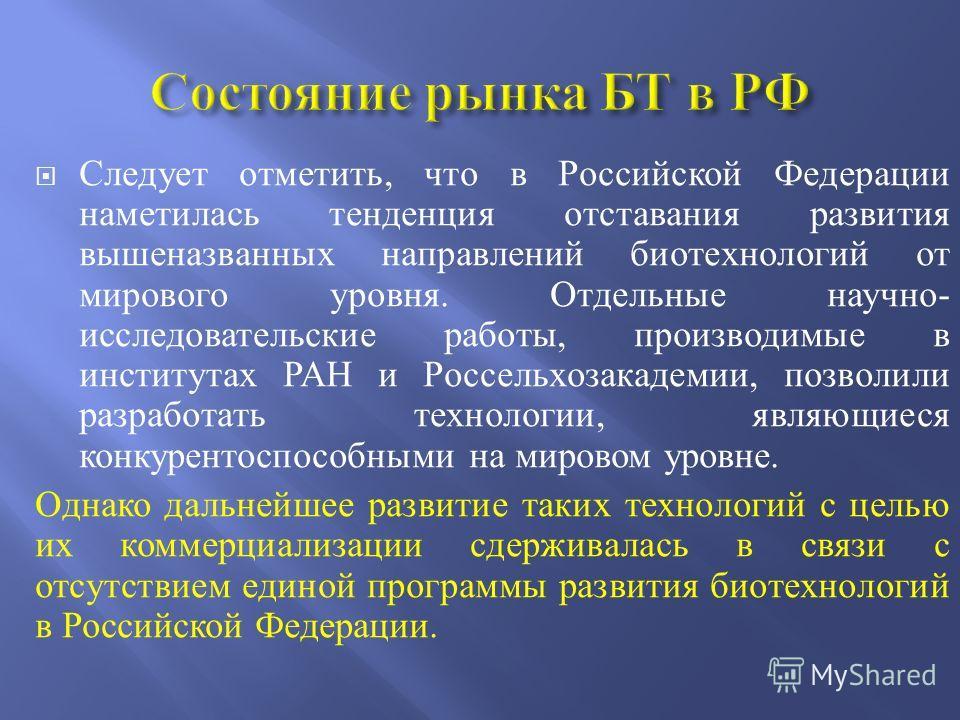 Следует отметить, что в Российской Федерации наметилась тенденция отставания развития вышеназванных направлений биотехнологий от мирового уровня. Отдельные научно- исследовательские работы, производимые в институтах РАН и Россельхозакадемии, позволил