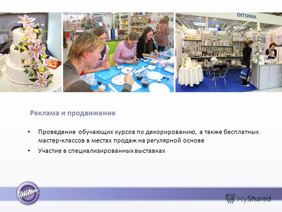 Реклама и продвижение Проведение обучающих курсов по декорированию, а также бесплатных мастер-классов в местах продаж на регулярной основе Участие в специализированных выставках