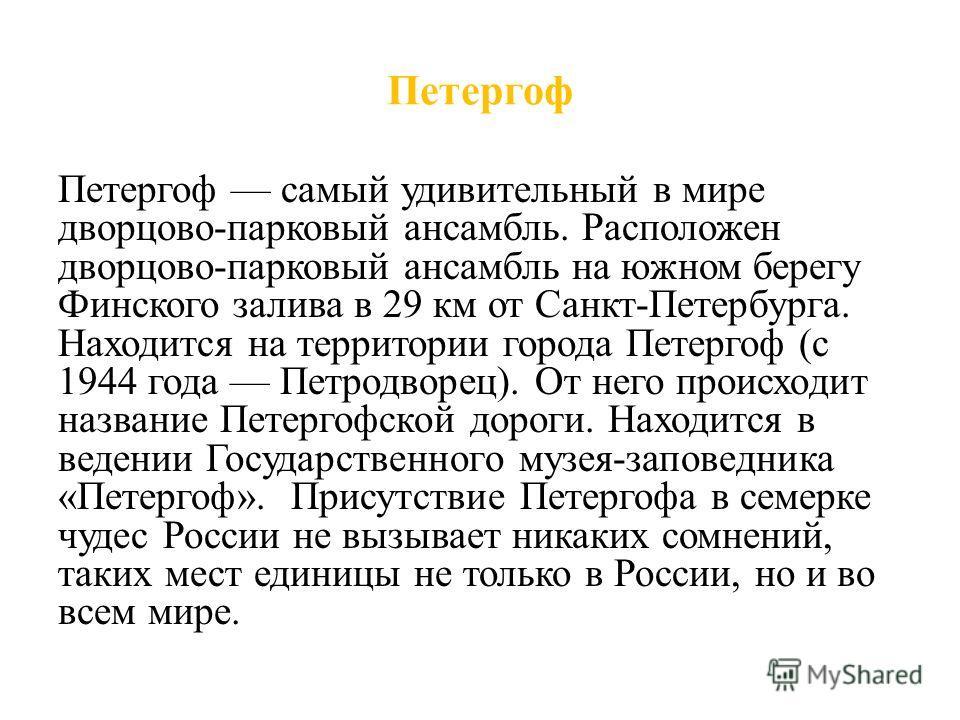 Петергоф Петергоф самый удивительный в мире дворцово-парковый ансамбль. Расположен дворцово-парковый ансамбль на южном берегу Финского залива в 29 км от Санкт-Петербурга. Находится на территории города Петергоф (с 1944 года Петродворец). От него прои